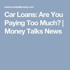 Car Loans: Are You Paying Too Much? | Money Talks News