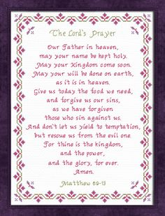 Cross stitch The Lords Prayer Our Father in heaven, may your name be kept holy. May your Kingdom come soon. May your will be done on earth, as it is in heaven. Give us today the food we need, and forgive us our sins, as we have forgiven those who sin against us. And don't let us yield to temptation, but rescue us from the evil one. For thine is the Kingdom, and the power, and the glory, for ever. Amen.