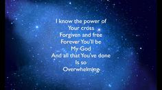 All that You've done is so overwhelming I delight myself in You In the Glory of Your Presence I'm overwhelmed, I'm overwhelmed by You God, I run into Your arms Unashamed because of mercy I'm overwhelmed, I'm overwhelmed by You  I certainly am overwhelmed..... You ARE GLORIOUS!!!! Jesus <3