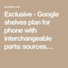 Exclusive - Google shelves plan for phone with interchangeable parts: sources…