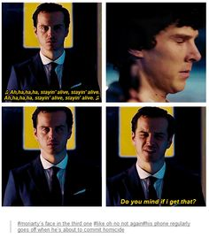 Moriarty's face in the third one, like oh no not again. His phone regularly goes off when he's about to commit homicide.