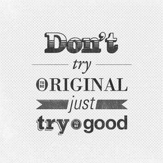 Don0t try to be original, just try to be good!