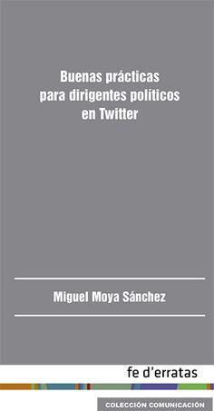 Moya Sánchez, Miguel: Buenas prácticas para dirigentes políticos en twitter. Madrid: Fe d'erratas, 2015.