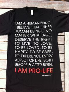 I am a human being. I believe that other human beings, no matter what age deserve the right to live, to love,  to be loved, to be happy, to be safe to experience every aspect of life, both before & after birth. I AM PRO-LIFE