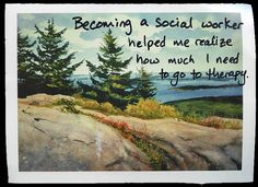 Becoming a social worker has helped me realize how much I need to go to therapy.