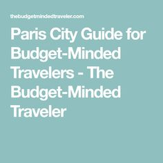 Paris City Guide for Budget-Minded Travelers - The Budget-Minded Traveler