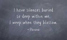 """I have silences buried so deep within me, i weep when they blossom"" -Pavana"