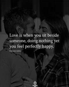 Love is when you sit beside someone, doing nothing yet you feel perfectly happy. I Love You Means, I Love You Quotes For Him, Love Is When, Cute Couple Quotes, Love Yourself Quotes, Love Poems, How Are You Feeling, Happy Love Quotes, Boyfriend Girlfriend Quotes