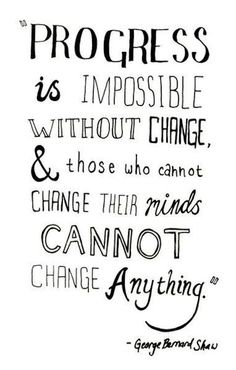 Progress is impossible without change and those who cannot change their minds cannot change anything.