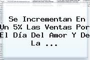 http://tecnoautos.com/wp-content/uploads/imagenes/tendencias/thumbs/se-incrementan-en-un-5-las-ventas-por-el-dia-del-amor-y-de-la.jpg Dia Del Amor. Se incrementan en un 5% las ventas por el Día del amor y de la ..., Enlaces, Imágenes, Videos y Tweets - http://tecnoautos.com/actualidad/dia-del-amor-se-incrementan-en-un-5-las-ventas-por-el-dia-del-amor-y-de-la/