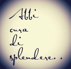 Abbi cura di splendere. Take care of shine (splendor.)