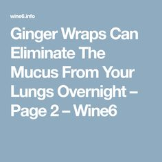 Ginger Wraps Can Eliminate The Mucus From Your Lungs Overnight – Page 2 – Wine6