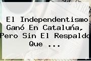 http://tecnoautos.com/wp-content/uploads/imagenes/tendencias/thumbs/el-independentismo-gano-en-cataluna-pero-sin-el-respaldo-que.jpg Cataluña. El independentismo ganó en Cataluña, pero sin el respaldo que ..., Enlaces, Imágenes, Videos y Tweets - http://tecnoautos.com/actualidad/cataluna-el-independentismo-gano-en-cataluna-pero-sin-el-respaldo-que/