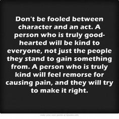Don't be fooled between character and an act. A person who is truly good-hearted will be kind to everyone, not just the people they stand to gain something from. A person who is truly kind will feel remorse for causing pain, and they will try to make it right. by bonnie