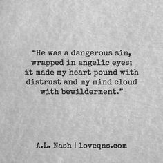 """""""He was a dangerous sin, wrapped in angelic eyes; it made my heart pound with distrust and my mind cloud with bewilderment."""" – A.L. Nash * loveqns, loveqns.com, passion, desire, lust, romance, romanticism, heartbreak, heartbroken, longing, devotion, paramour, amour, quote, quotes, story, love, poetry,"""