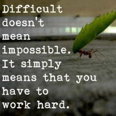Difficult doesn't mean impossible. Work hard.