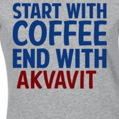 Start With Coffee End With Akvavit Funny Alcohol T Shirt