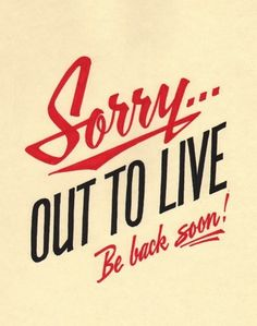 Never be sorry about living