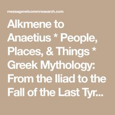Alkmene to Anaetius * People, Places, & Things * Greek Mythology: From the Iliad to the Fall of the Last Tyrant