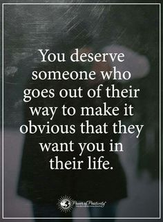 You deserve someone who goes out of their way to make it obvious that they want you in their life