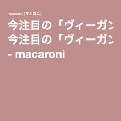 今注目の「ヴィーガン」。ベジタリアンとの違いとは何でしょう? - macaroni