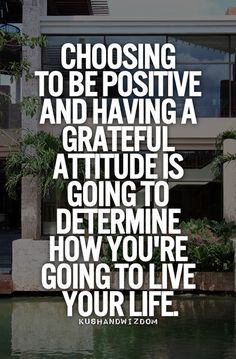 Choosing to be positive and having a grateful attitude is going to determine how you're going to live your life.-#Gratitude #quote
