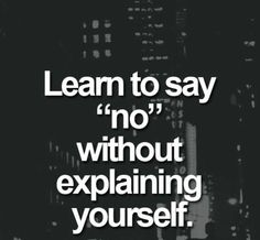Something I need to learn..It's okay to say no. It's hard when people are pushy & theres no one else