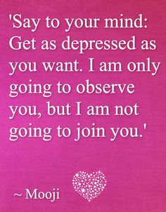 Say to your mind: get as depressed as you want. I am only going to observe you but I am not going to join you. Mooji