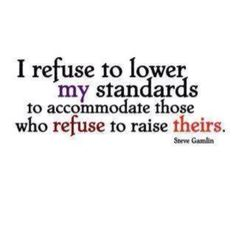 I refuse to lower my standards.