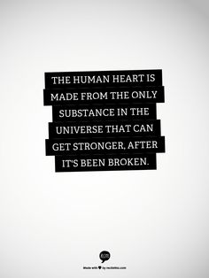 The human heart is made from the only substance in the universe that can get stronger, after it's been broken.