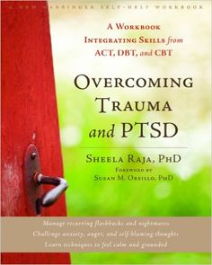 Overcoming Trauma and PTSD: A Workbook Integrating Skills from ACT, DBT, and CBT by Sheela Raja, PhD