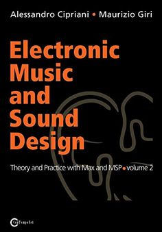 Electronic Music and Sound Design: Theory and Practice with Max and MSP, Vol. 2. Alessandro Cipriani, Maurizio Giri. 006.5 CIP