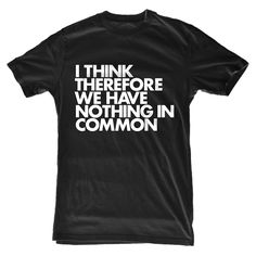 """I think therefore we have nothing in common."" A funny type t-shirt from WORDS BRAND available in more colors."