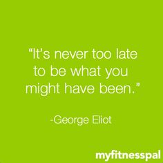 """It's never too late to be what you might have been."" –George Eliot #inspiration"