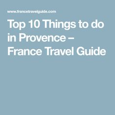 Top 10 Things to do in Provence – France Travel Guide