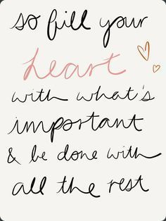 So fill your heart with whats important and be done with the rest.