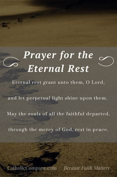 Prayer for The Eternal Rest Eternal rest grant unto them, O Lord, and let perpetual light shine upon them. May the souls of all the faithful departed, through the mercy of God, rest in peace. Roman Catholic Prayers, Catholic Prayer For Healing, Catholic Beliefs, Prayers For Healing, Catholic Quotes, Religious Quotes, Prayer For Grief, Catholic Funeral, Bible Prayers