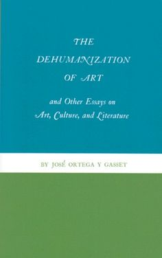 The Dehumanization of Art and Other Essays on Art, Culture, and Literature by José Ortega y Gasset.
