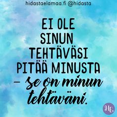 """Ei ole sinun tehtäväsi pitää minusta – se on minun tehtäväni. Cool Words, Wise Words, Insightful Quotes, Seriously Funny, How I Feel, Happy Life, Self Love, Affirmations, Texts"