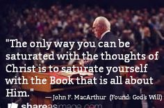 """""""The only way you can be saturated with the thoughts of Christ is to saturate yourself with the Book that is all about Him."""" / — John F. MacArthur (Found: God's Will)"""