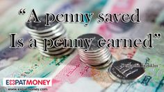 A penny saved is a penny earned.    - Benjamin Franklin