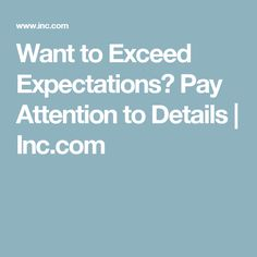 Want to Exceed Expectations? Pay Attention to Details | Inc.com