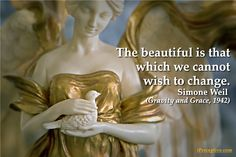 Simone Weil Quote: The beautiful is that which we cannot wish to change