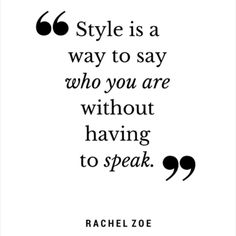 """Style is a way to say who you are without having to speak."" ~Rachel Zoe"