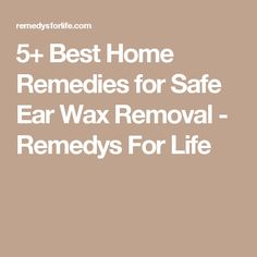 5+ Best Home Remedies for Safe Ear Wax Removal - Remedys For Life