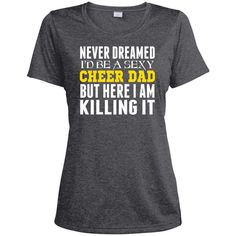 Never Dreamed Id Be A Sexy Cheer Dad Killing It-01 LST360 Sport-Tek Ladies' Heather Dri-Fit Moisture-Wicking T-Shirt