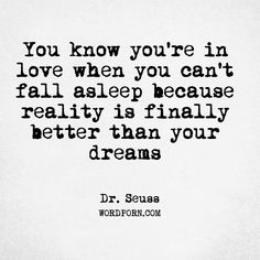 "Follow the creator of WordPorn.com: https://www.instagram.com/spiz.11/ ""You know you're in love when you can't fall asleep because reality is finally better than your dreams"" - Dr. Seuss #DrSeuss #attributednosource #dreams #reality #sleep #love #wordporn #words #quote #quotes #love #quoteoftheday #instadaily #quotesdaily #quotestolifeby #quotes4life #quotestags #wordsofwisdom #wordoftheyear #wordoftheday #wordart #wordsmith #wordlover #wordpower #word"