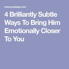4 Brilliantly Subtle Ways To Bring Him Emotionally Closer To You