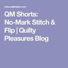 QM Shorts: No-Mark Stitch & Flip | Quilty Pleasures Blog