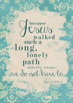 """""""Because Jesus walked such a long, lonely path utterly alone, we don't have to."""" Elder Jeffrey R. The Church of Jesus Christ of Latter-Day Saints. Lds Quotes, Uplifting Quotes, Quotable Quotes, Gospel Quotes, Mormon Quotes, Mormon Messages, Lds Memes, Bible Qoutes, Funny Messages"""